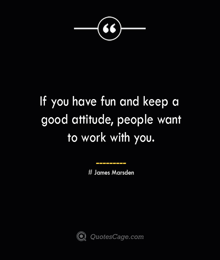 If you have fun and keep a good attitude people want to work with you. James Marsden