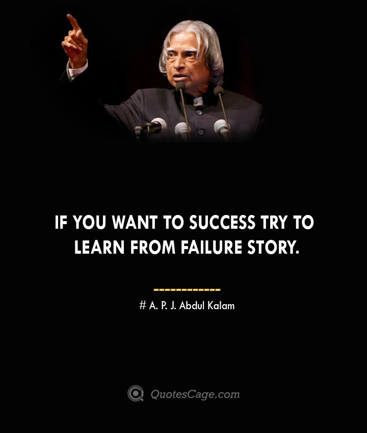 If you want to success try to learn from failure story. A. P. J. Abdul Kalam