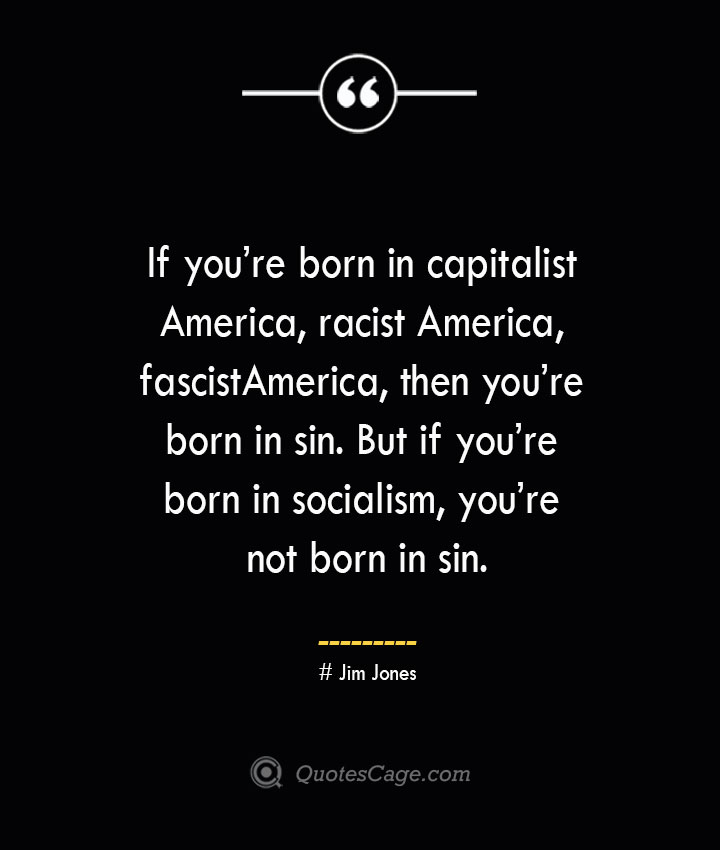 If youre born in capitalist America racist America fascist America then youre born in sin. But if youre born in socialism youre not born in sin. — Jim Jones