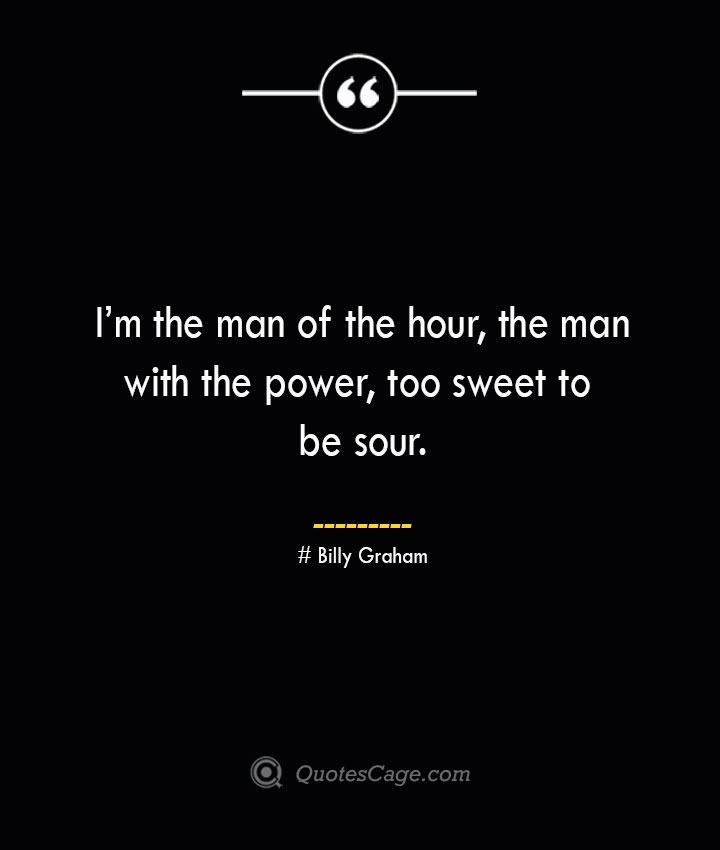 Im the man of the hour the man with the power too sweet to be sour. — Billy Graham