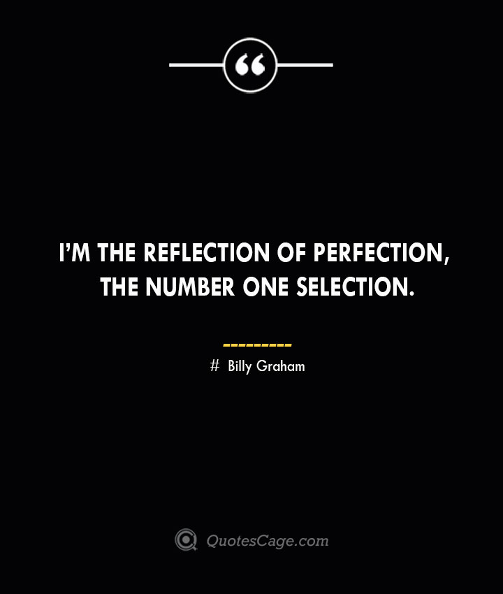 Im the reflection of perfection the number one selection. — Billy Graham