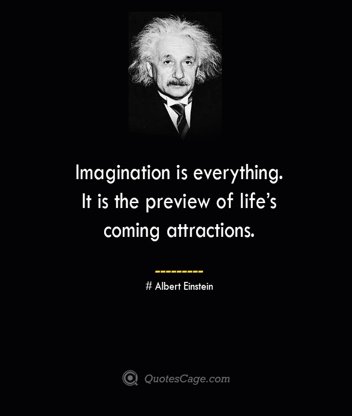 Imagination is everything. It is the preview of lifes coming attractions. –Albert Einstein