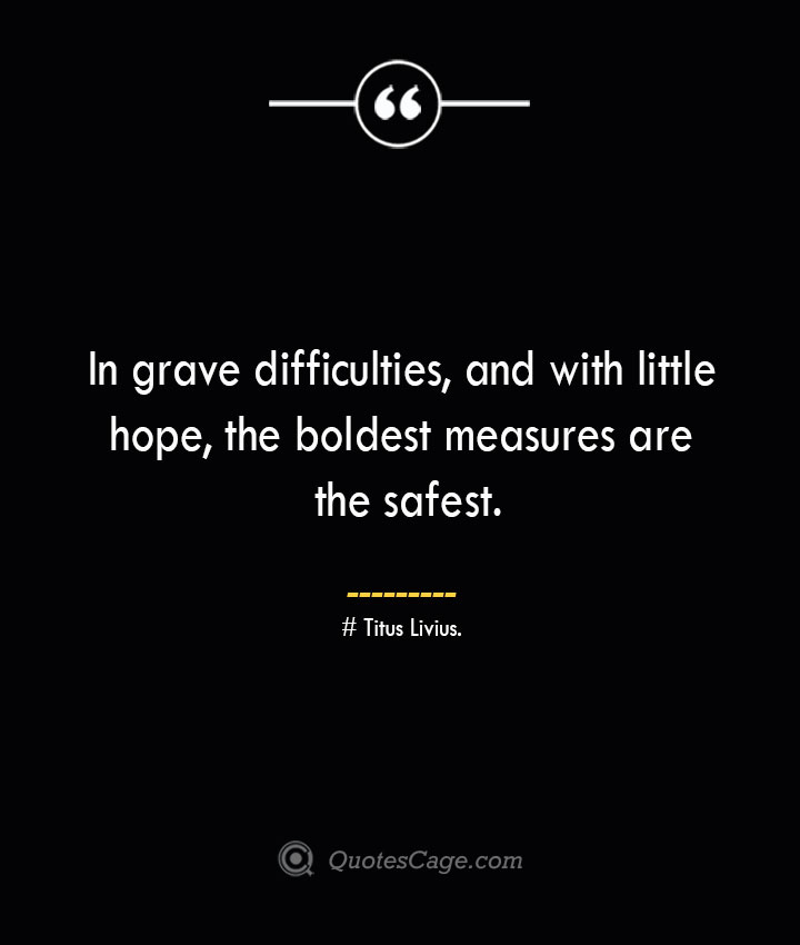 In grave difficulties and with little hope the boldest measures are the safest. Titus Livius.