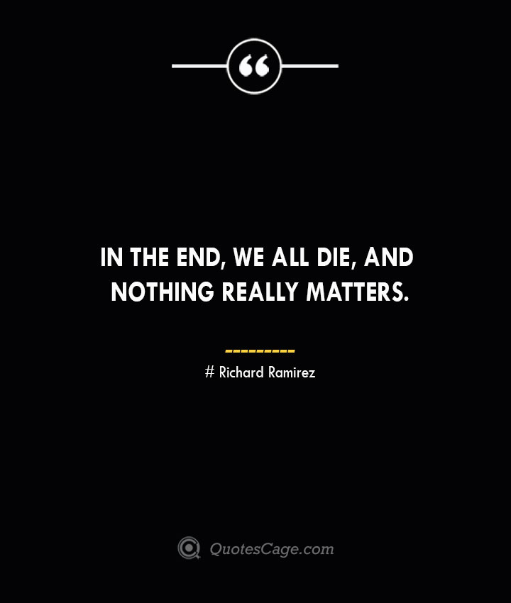 In the end we all die and nothing really matters.– Richard Ramirez