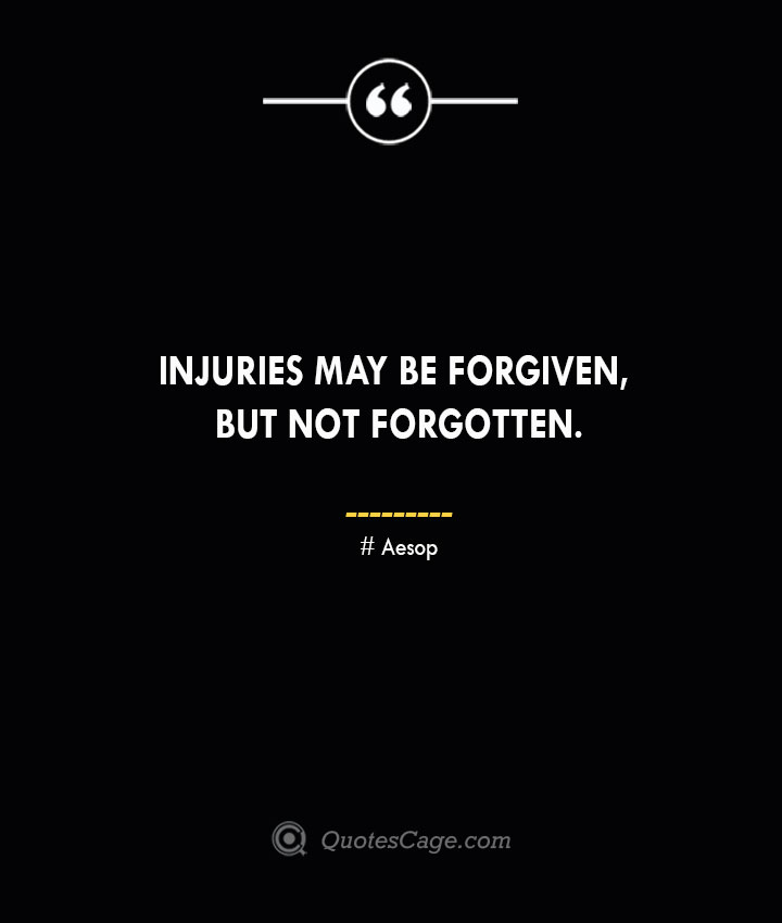 Injuries may be forgiven but not forgotten. –Aesop