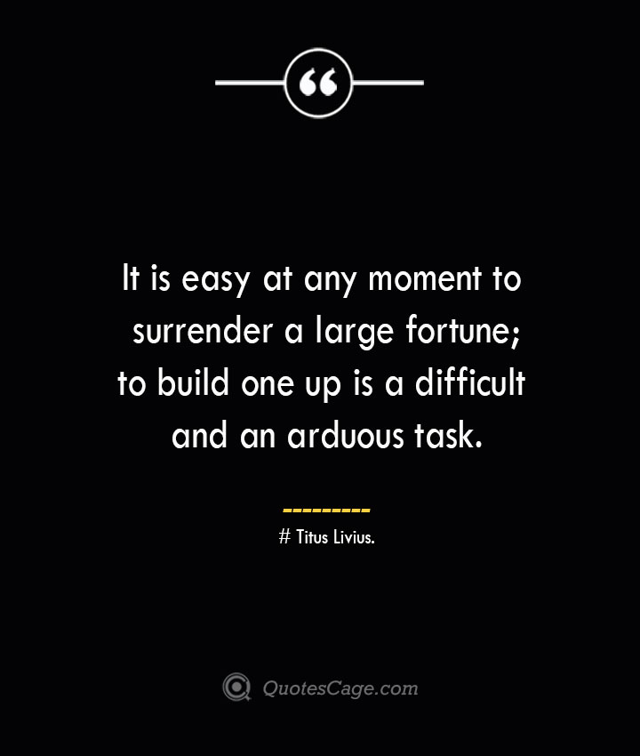 It is easy at any moment to surrender a large fortune to build one up is a difficult and an arduous task. – Titus Livius.