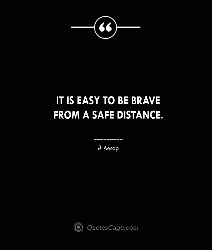 It is easy to be brave from a safe distance. –Aesop