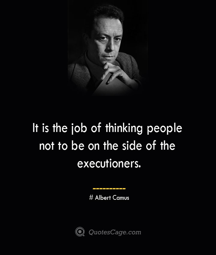 It is the job of thinking people not to be on the side of the executioners. – Albert Camus