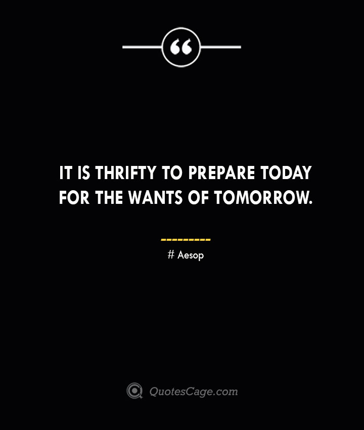 It is thrifty to prepare today for the wants of tomorrow. –Aesop