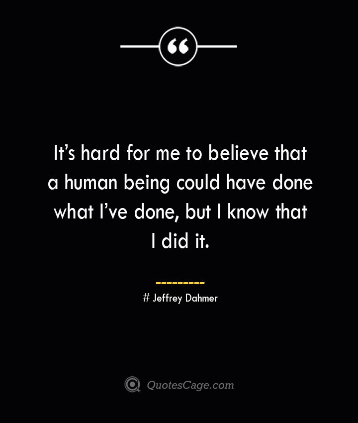 Its hard for me to believe that a human being could have done what Ive done but I know that I did it. – Jeffrey Dahmer