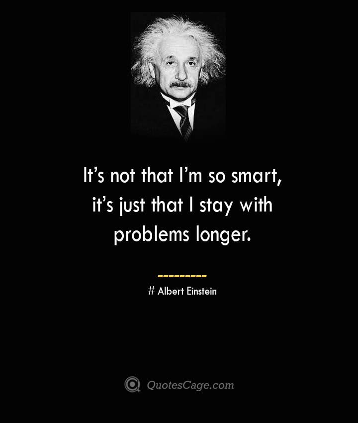 Its not that Im so smart its just that I stay with problems longer. –Albert Einstein