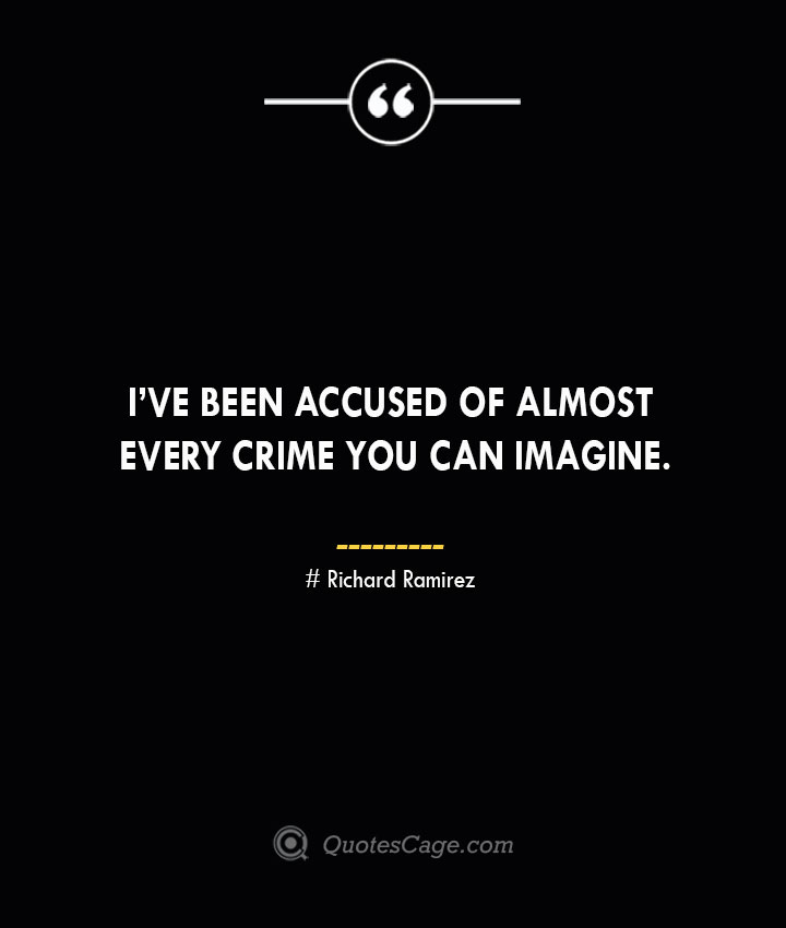 Ive been accused of almost every crime you can imagine. — Richard Ramirez
