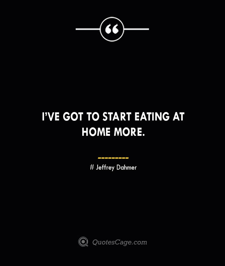 Ive got to start eating at home more.. Jeffrey Dahmer