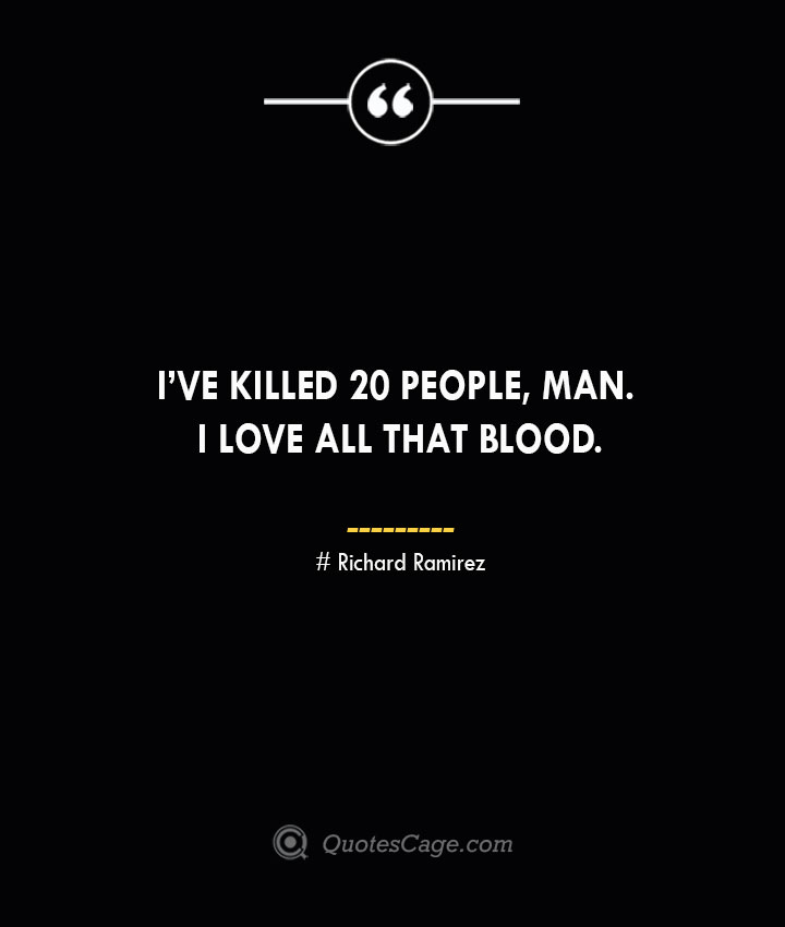 Ive killed 20 people man. I love all that blood.– Richard Ramirez