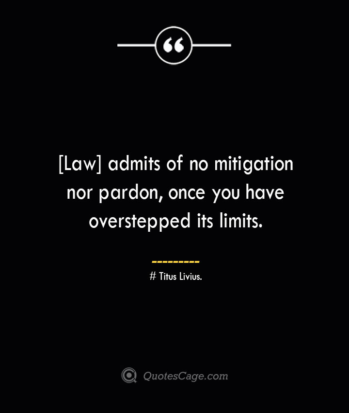 Law admits of no mitigation nor pardon once you have overstepped its limits. – Titus Livius.
