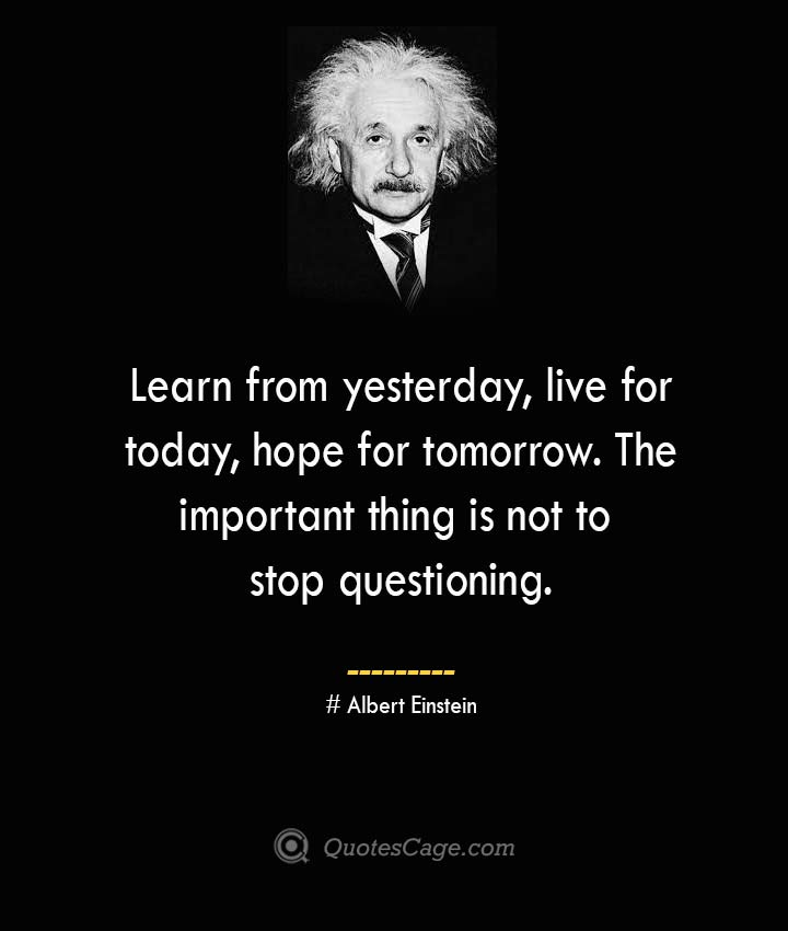 Learn from yesterday live for today hope for tomorrow. The important thing is not to stop questioning. –Albert Einstein