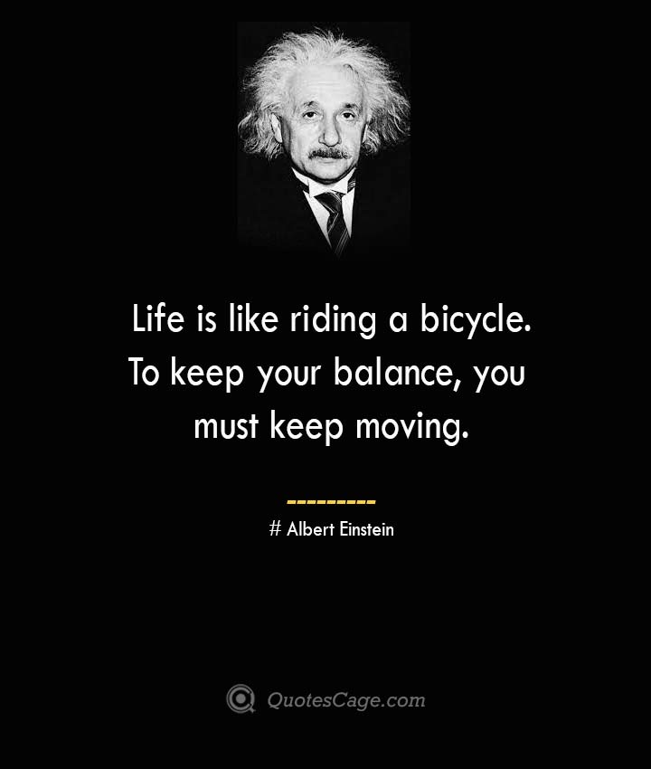 Life is like riding a bicycle. To keep your balance you must keep moving. –Albert Einstein