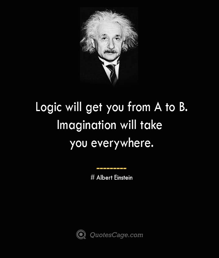 Logic will get you from A to B. Imagination will take you everywhere. –Albert Einstein