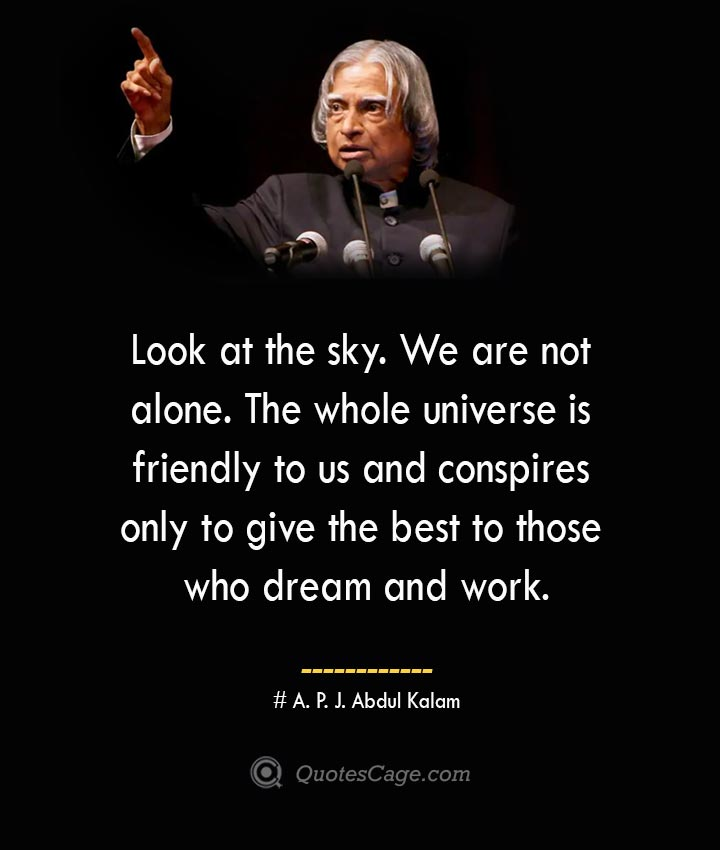 Look at the sky. We are not alone. The whole universe is friendly to us and conspires only to give the best to those who dream and work.
