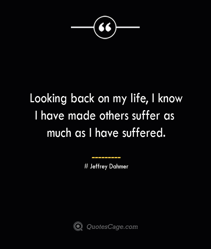 Looking back on my life I know I have made others suffer as much as I have suffered. Jeffrey Dahmer