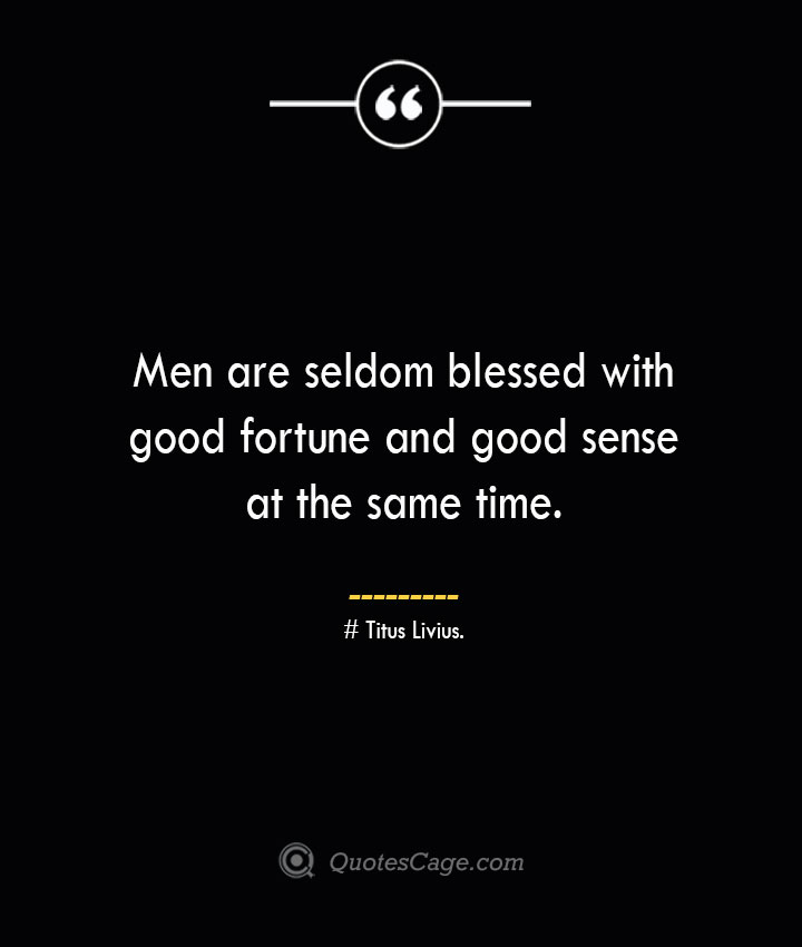 Men are seldom blessed with good fortune and good sense at the same time. Titus Livius.