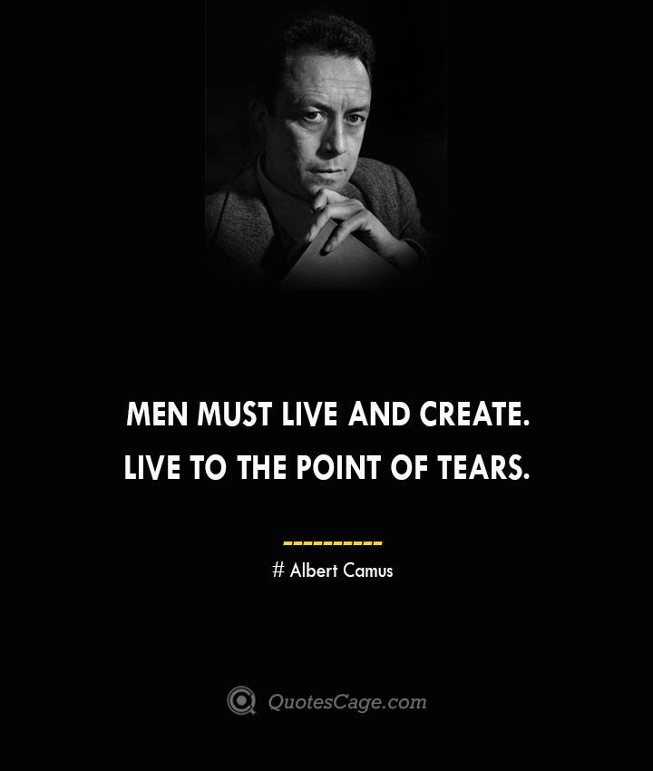Men must live and create. Live to the point of tears. –Albert Camus