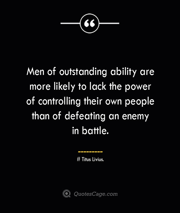 Men of outstanding ability are more likely to lack the power of controlling their own people than of defeating an enemy in battle. – Titus Livius