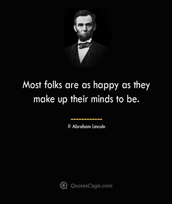 Most folks are as happy as they make up their minds to be. –Abraham Lincoln