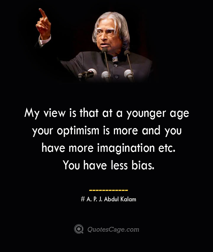 My view is that at a younger age your optimism is more and you have more imagination etc. You have less bias. A. P. J. Abdul Kalam