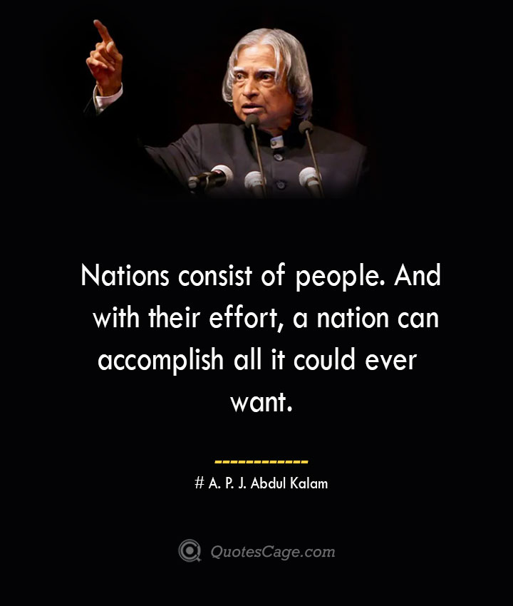 Nations consist of people. And with their effort a nation can accomplish all it could ever want. A. P. J. Abdul Kalam