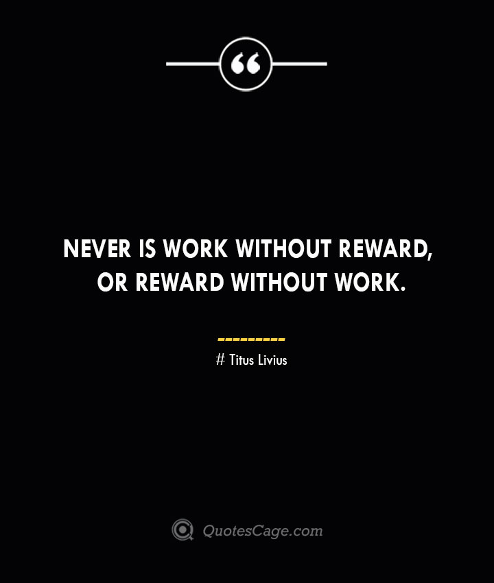 Never is work without reward or reward without work. Titus Livius.