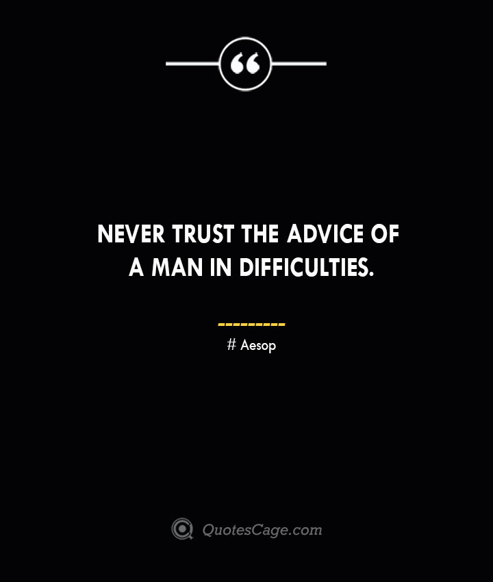 Never trust the advice of a man in difficulties. –Aesop