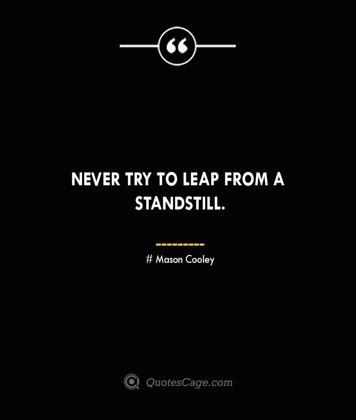 Never try to leap from a standstill. Mason Cooley