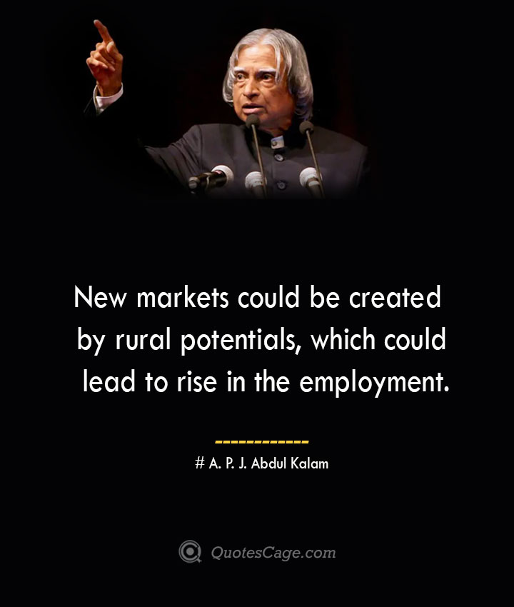 New markets could be created by rural potentials which could lead to rise in the employment. A. P. J. Abdul Kalam