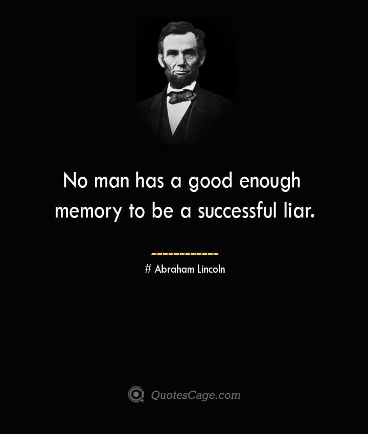 No man has a good enough memory to be a successful liar. –Abraham Lincoln