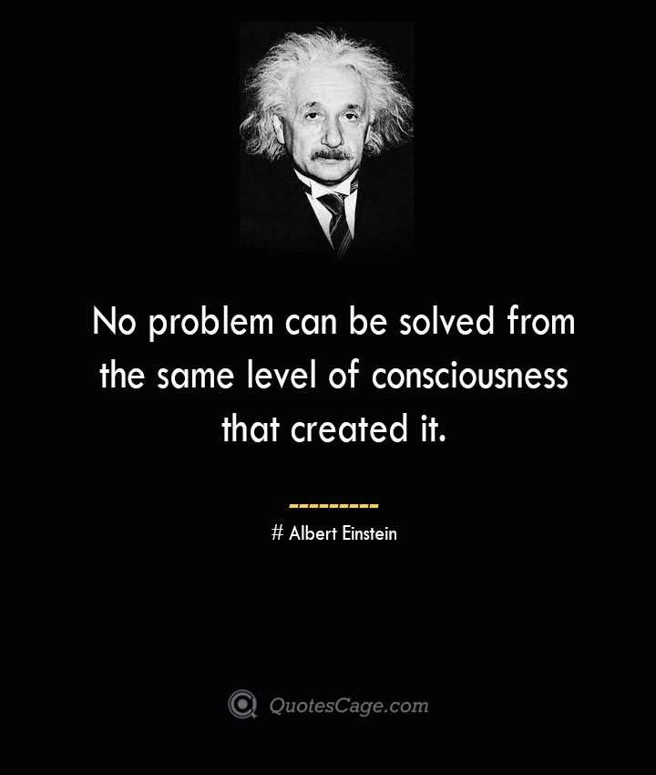 No problem can be solved from the same level of consciousness that created it. –Albert Einstein