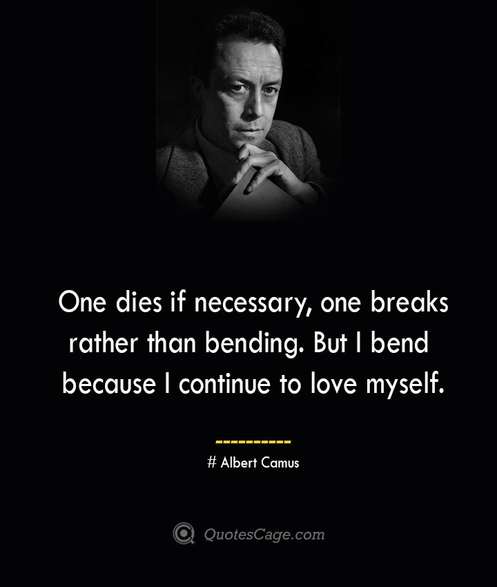 One dies if necessary one breaks rather than bending. But I bend because I continue to love myself. – Albert Camus