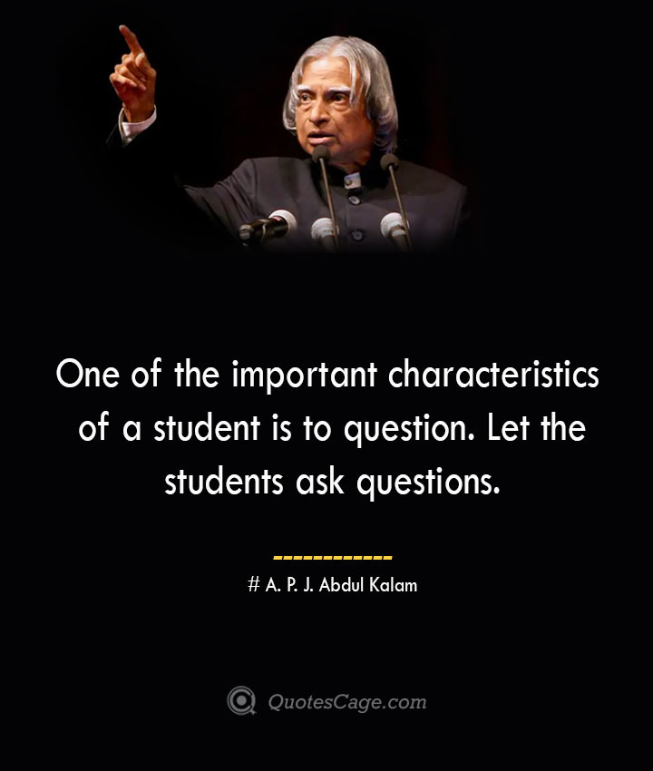 One of the important characteristics of a student is to question. Let the students ask questions. A. P. J. Abdul Kalam