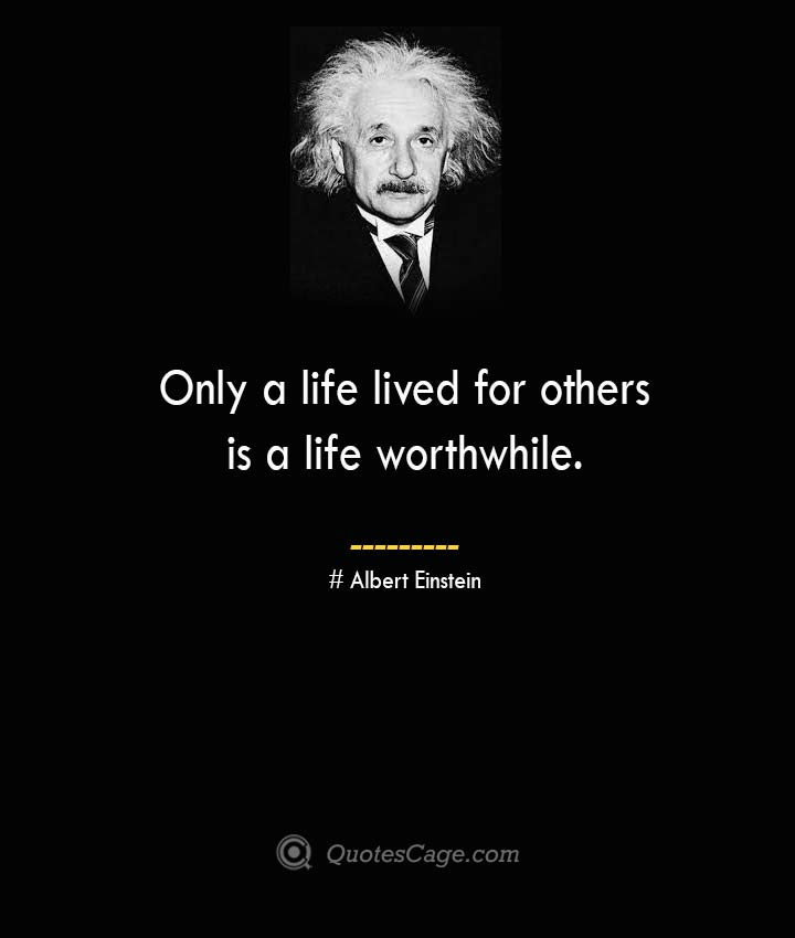Only a life lived for others is a life worthwhile. –Albert Einstein