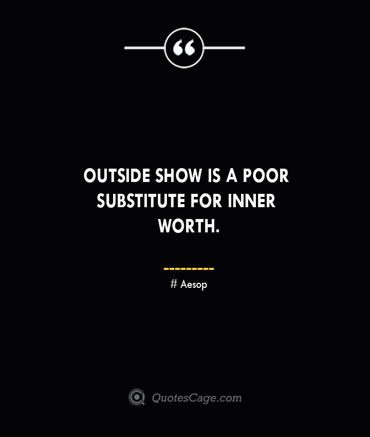 Outside show is a poor substitute for inner worth. –Aesop