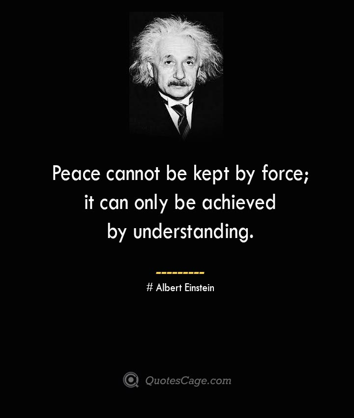 Peace cannot be kept by force it can only be achieved by understanding. –Albert Einstein