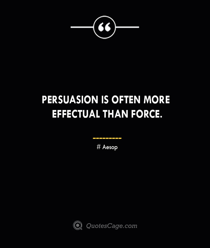 Persuasion is often more effectual than force. –Aesop