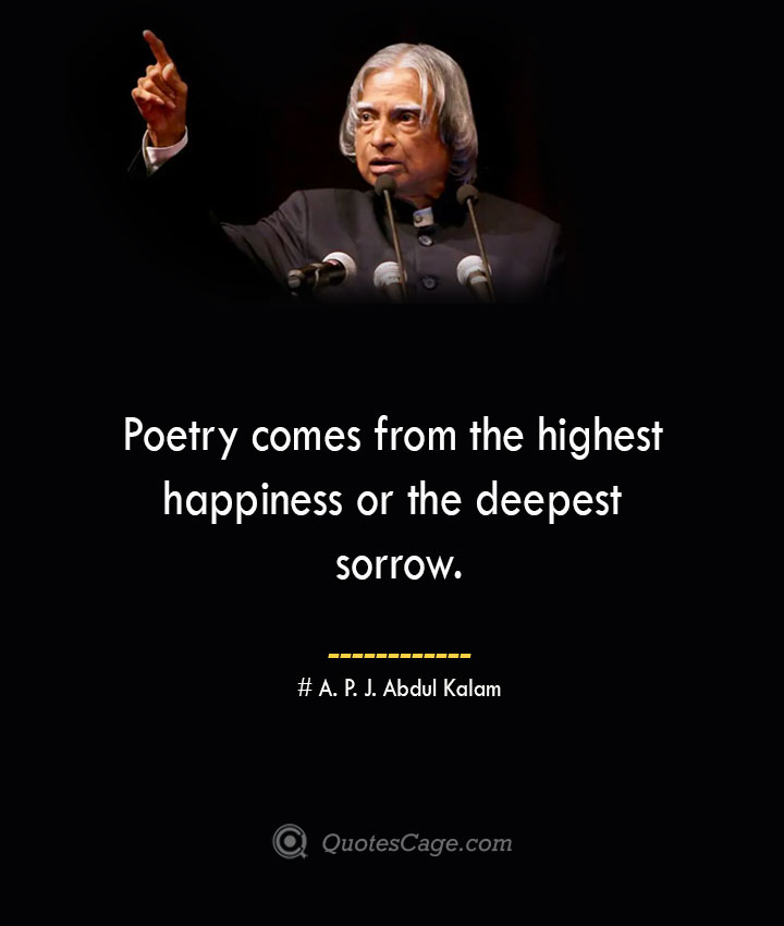 Poetry comes from the highest happiness or the deepest sorrow. A. P. J. Abdul Kalam