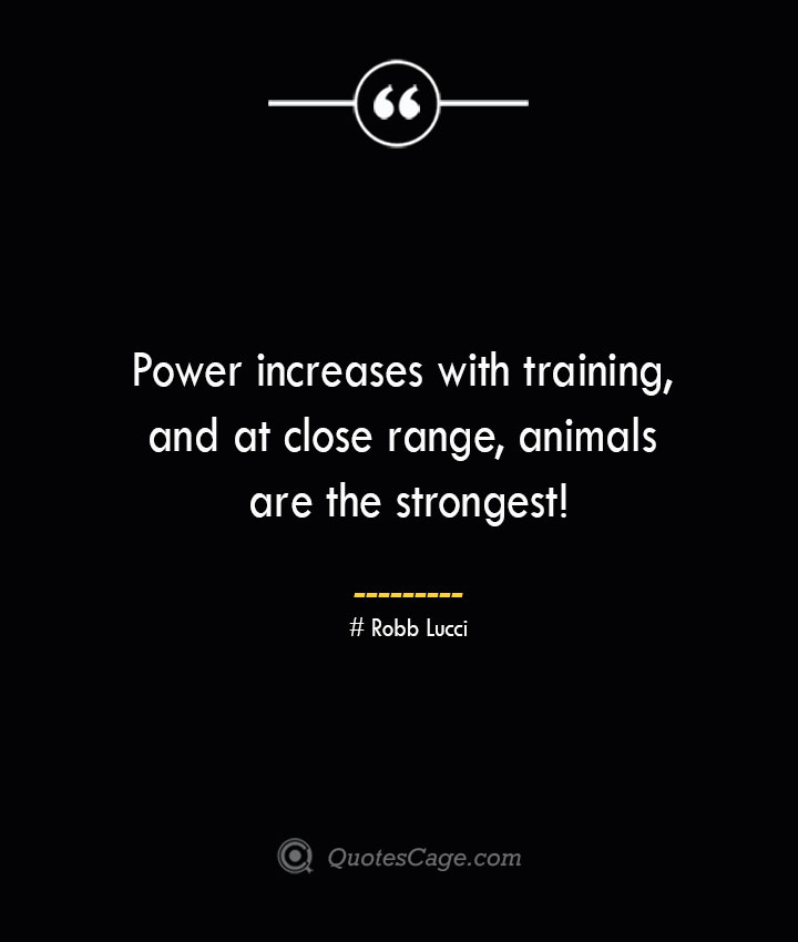 Power increases with training and at close range animals are the strongest – Robb Lucci