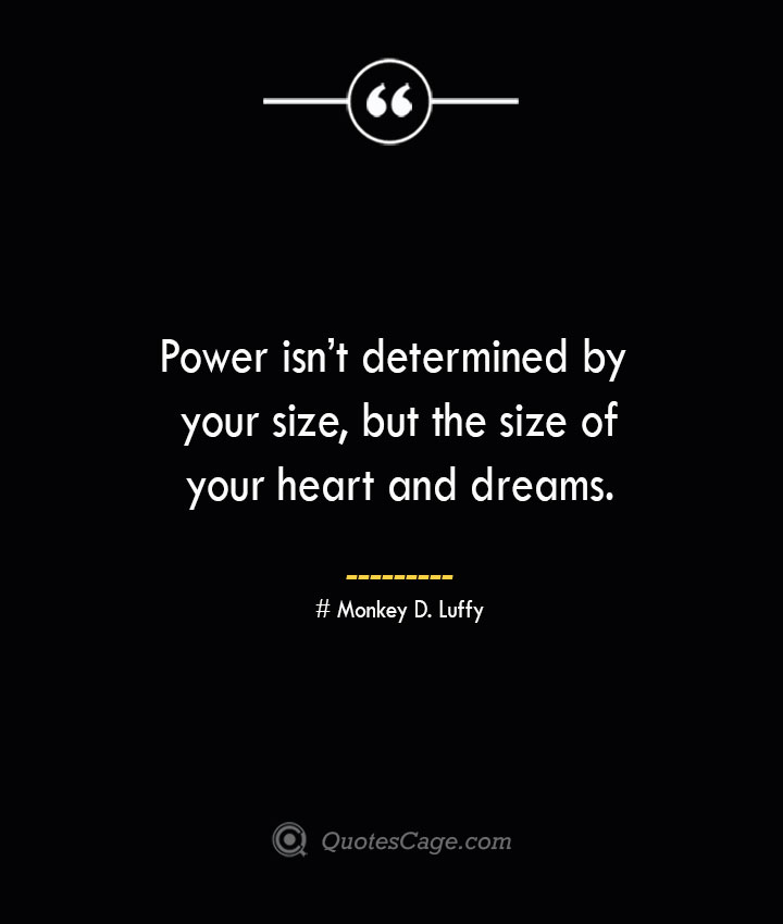Power isnt determined by your size but the size of your heart and dreams. – Monkey D. Luffy