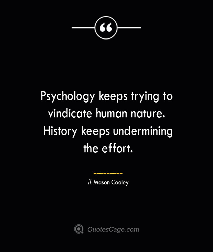 Psychology keeps trying to vindicate human nature. History keeps undermining the effort. Mason Cooley