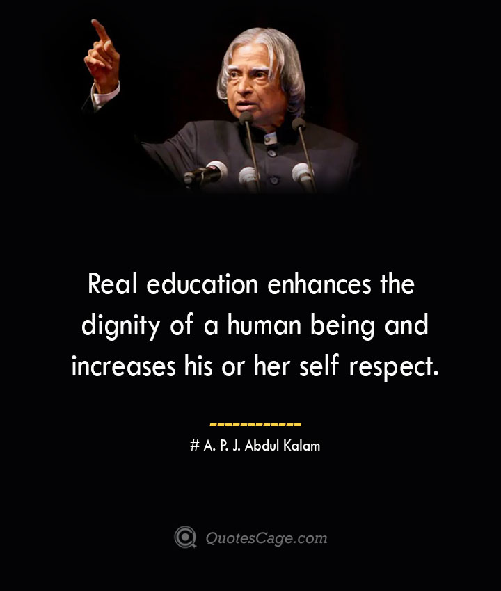 Real education enhances the dignity of a human being and increases his or her self respect. A. P. J. Abdul Kalam