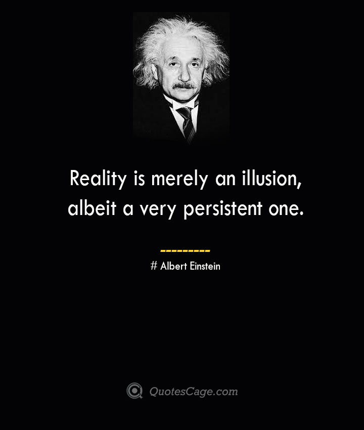 Reality is merely an illusion albeit a very persistent one. –Albert Einstein