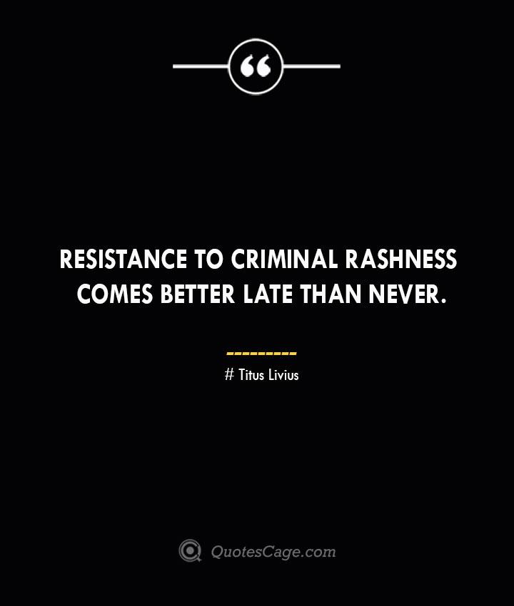 Resistance to criminal rashness comes better late than never. – Titus Livius.