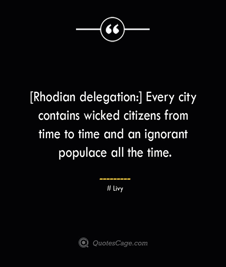 Rhodian delegation Every city contains wicked citizens from time to time and an ignorant populace all the time. – Livy